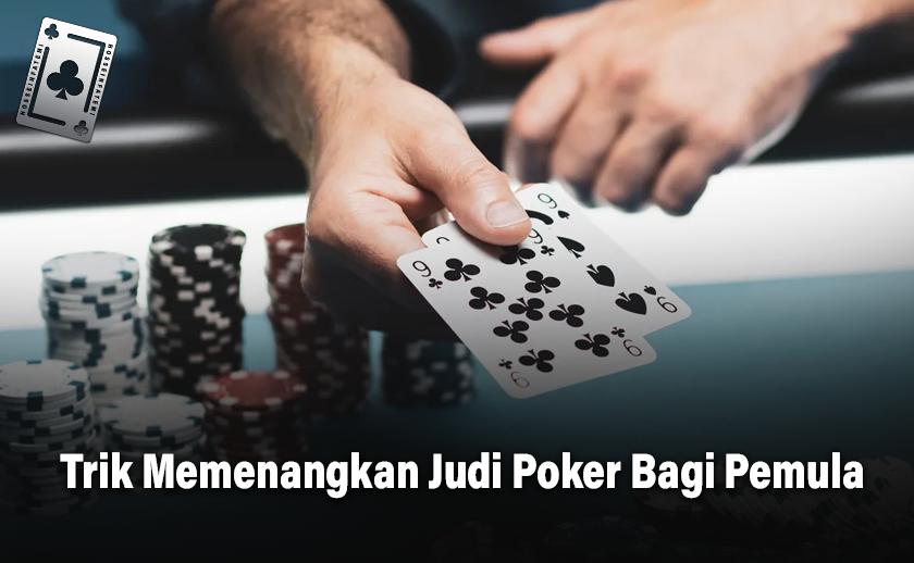 Trik Memenangkan Judi Poker Bagi Pemula