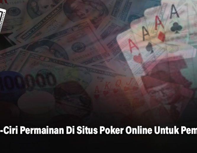 Ciri-Ciri Permainan Di Situs Poker Online Untuk Pemula - HosseinFatemi